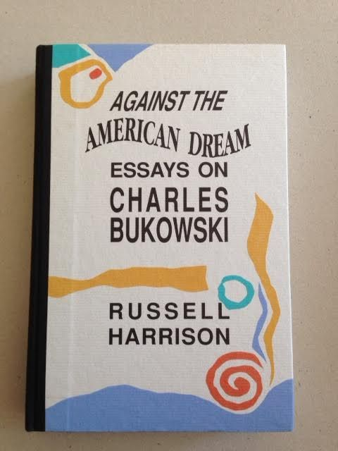 against the american dream essays on charles bukowski Includes: francheschini, enrico i'm bukowski, and then 1 of 100 copies beat scene press, [1997]  saunders, jack charles bukowski black sparrow press, 200.