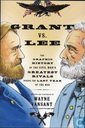 Grant vs. Lee - The Graphic History of the Civil War's Greatest Rivals During the Last Year of the War