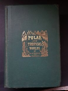 Dr. G. Hartwig - The Polar and Tropical Worlds: A Description of Man and Nature in the Polar and Equatorial Regions of the Globe - 1871