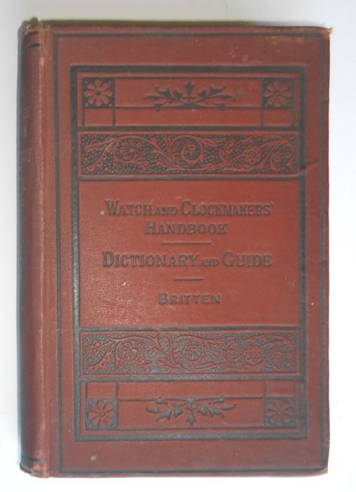 The watch & clock makers' handbook, dictionary and guide, Britten, F. J