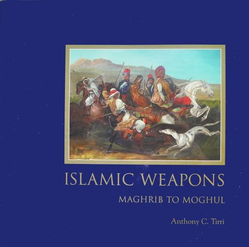 Anthony C. Tirri - Islamic Weapons. Magrib to Moghul - 2003
