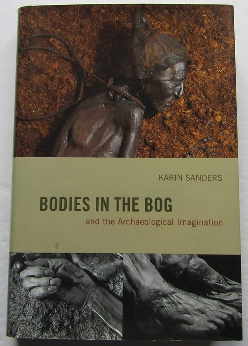 Karin Sanders - Bodies in the Bog and the Archaeological Imagination - 2009