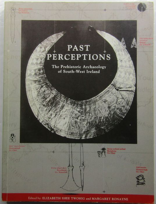 Elizabeth Shee Twohig & Margaret Ronayne [eds] - Past Perceptions: The Prehistoric Archaeology of South-West Ireland - 1993