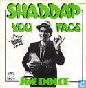 Shaddap you face